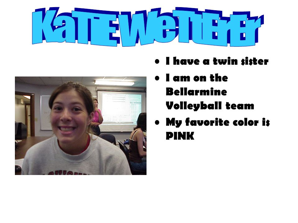 I have a twin sister I am on the Bellarmine Volleyball team My favorite color is PINK