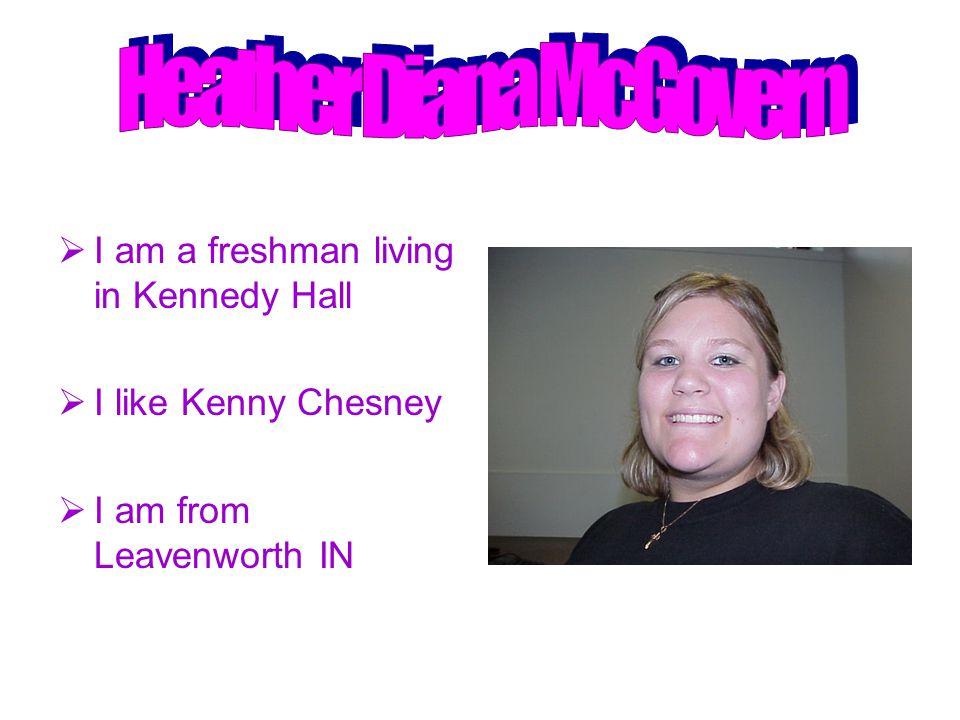  I am a freshman living in Kennedy Hall  I like Kenny Chesney  I am from Leavenworth IN