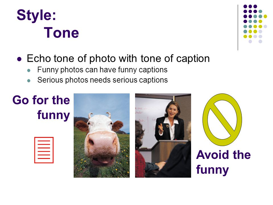 Style: Tone Echo tone of photo with tone of caption Funny photos can have funny captions Serious photos needs serious captions Go for the funny Avoid