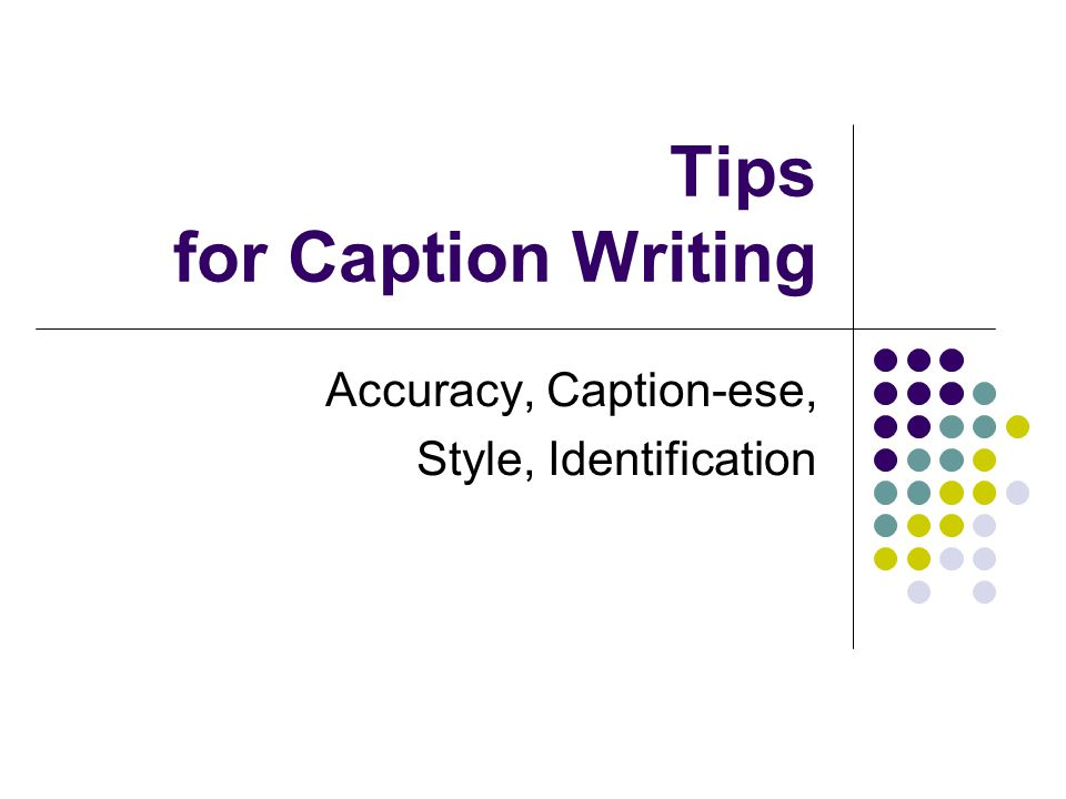 Tips for Caption Writing Accuracy, Caption-ese, Style, Identification