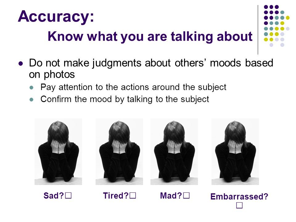 Accuracy: Know what you are talking about Do not make judgments about others' moods based on photos Pay attention to the actions around the subject Co