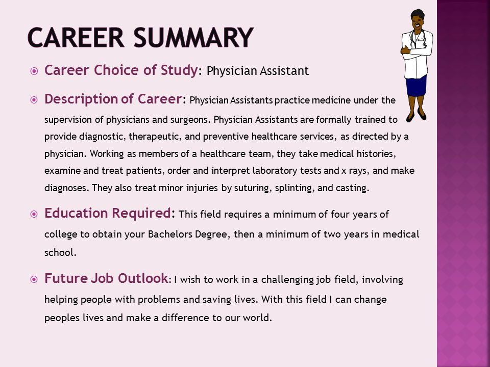  Career Choice of Study : Physician Assistant  Description of Career : Physician Assistants practice medicine under the supervision of physicians and surgeons.