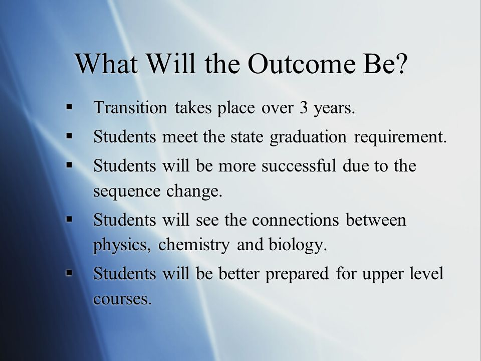 What Will the Outcome Be?  Transition takes place over 3 years.  Students meet the state graduation requirement.  Students will be more successful