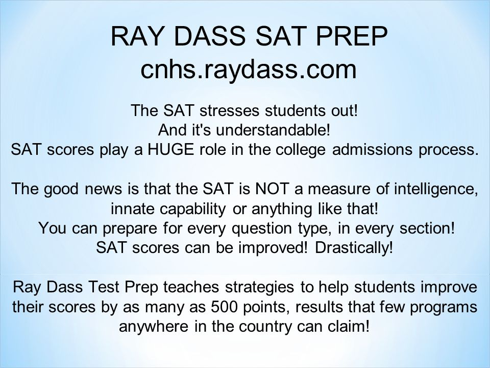 RAY DASS SAT PREP cnhs.raydass.com The SAT stresses students out! And it's understandable! SAT scores play a HUGE role in the college admissions proce