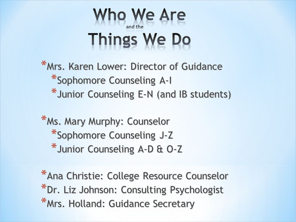 * Mrs. Karen Lower: Director of Guidance * Sophomore Counseling A-I * Junior Counseling E-N (and IB students) * Ms. Mary Murphy: Counselor * Sophomore