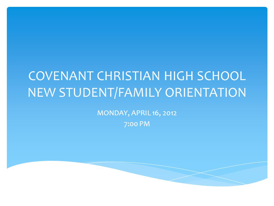 COVENANT CHRISTIAN HIGH SCHOOL NEW STUDENT/FAMILY ORIENTATION MONDAY, APRIL 16, 2012 7:00 PM