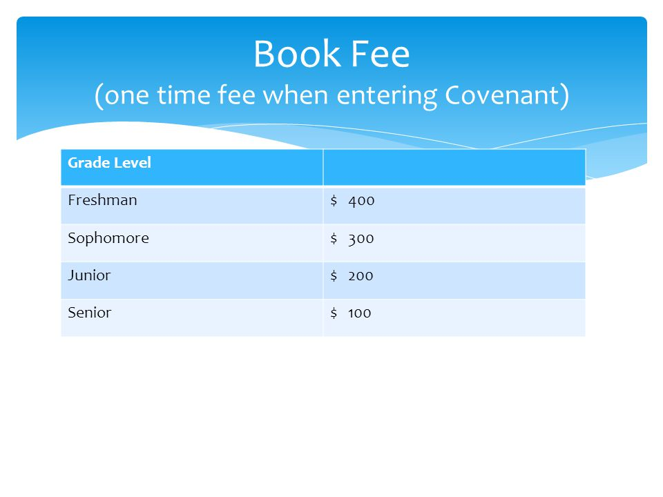 Grade Level Freshman$ 400 Sophomore$ 300 Junior$ 200 Senior$ 100 Book Fee (one time fee when entering Covenant)
