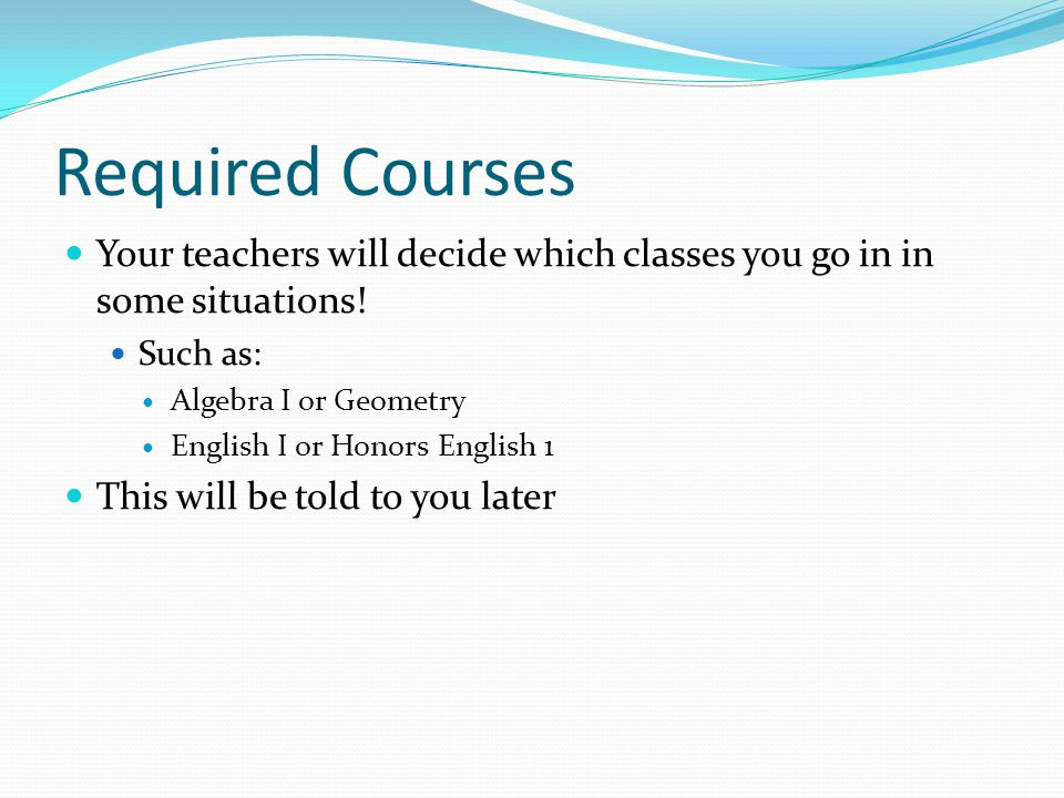 Required Courses Your teachers will decide which classes you go in in some situations.