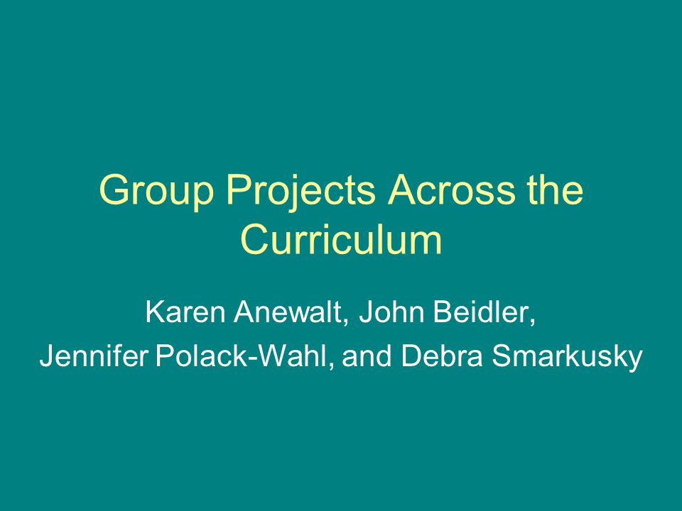 Group Projects Across the Curriculum Karen Anewalt, John Beidler, Jennifer Polack-Wahl, and Debra Smarkusky