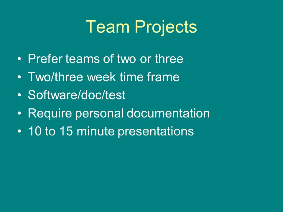 Team Projects Prefer teams of two or three Two/three week time frame Software/doc/test Require personal documentation 10 to 15 minute presentations