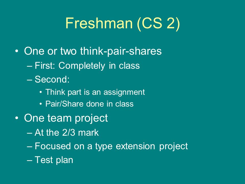 Freshman (CS 2) One or two think-pair-shares –First: Completely in class –Second: Think part is an assignment Pair/Share done in class One team project –At the 2/3 mark –Focused on a type extension project –Test plan