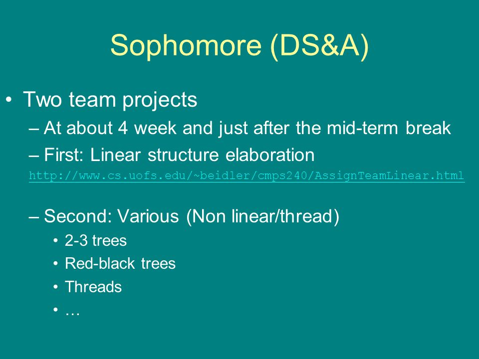 Sophomore (DS&A) Two team projects –At about 4 week and just after the mid-term break –First: Linear structure elaboration http://www.cs.uofs.edu/~beidler/cmps240/AssignTeamLinear.html –Second: Various (Non linear/thread) 2-3 trees Red-black trees Threads …