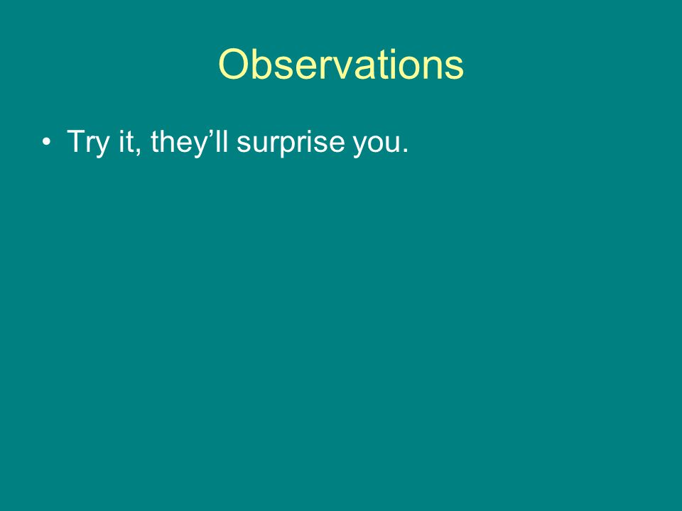 Observations Try it, they'll surprise you.