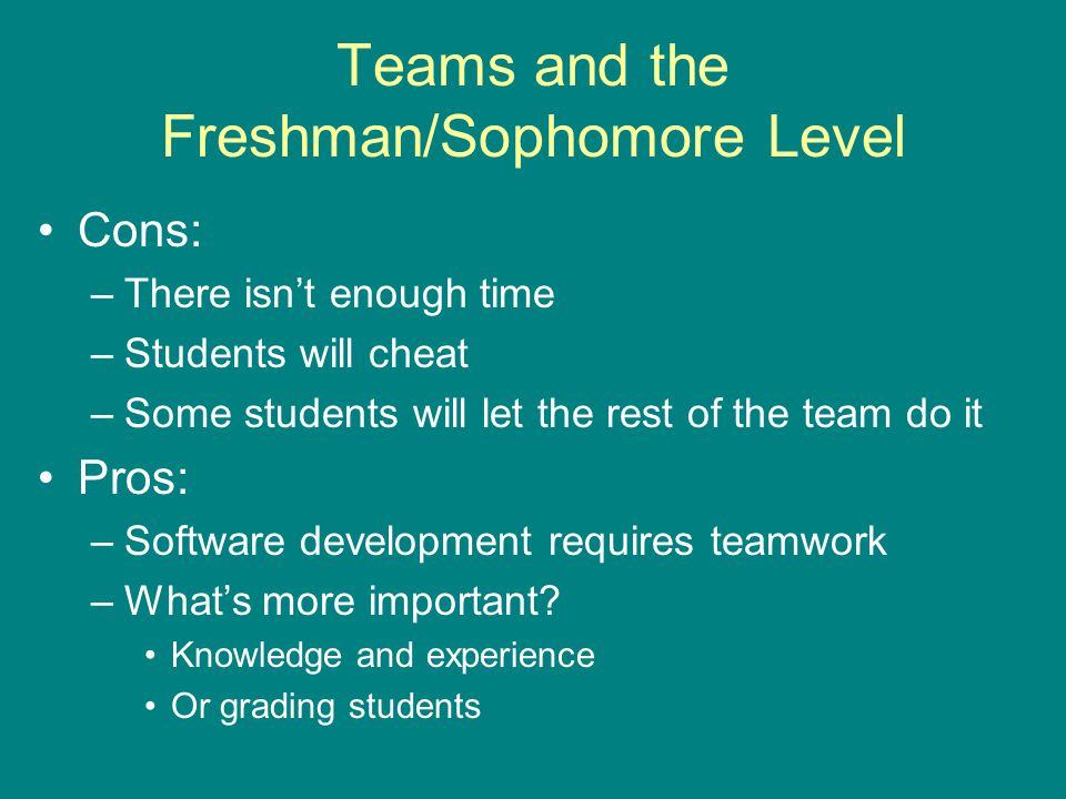 Teams and the Freshman/Sophomore Level Cons: –There isn't enough time –Students will cheat –Some students will let the rest of the team do it Pros: –Software development requires teamwork –What's more important.