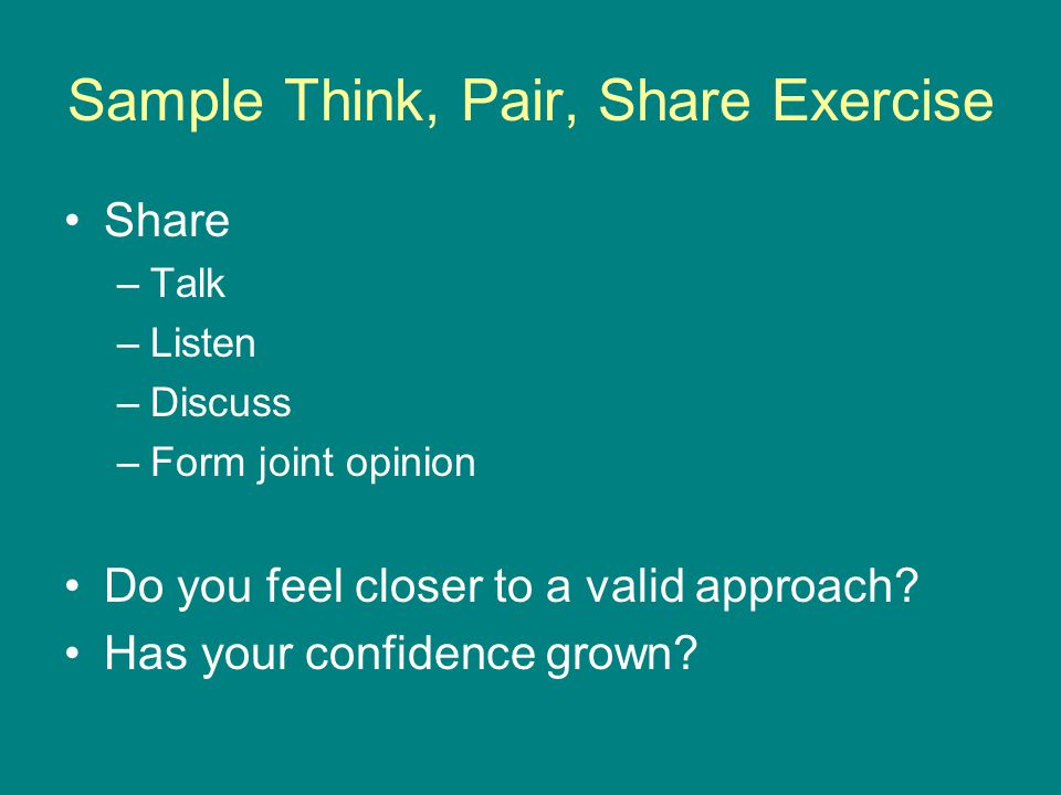 Sample Think, Pair, Share Exercise Share –Talk –Listen –Discuss –Form joint opinion Do you feel closer to a valid approach.