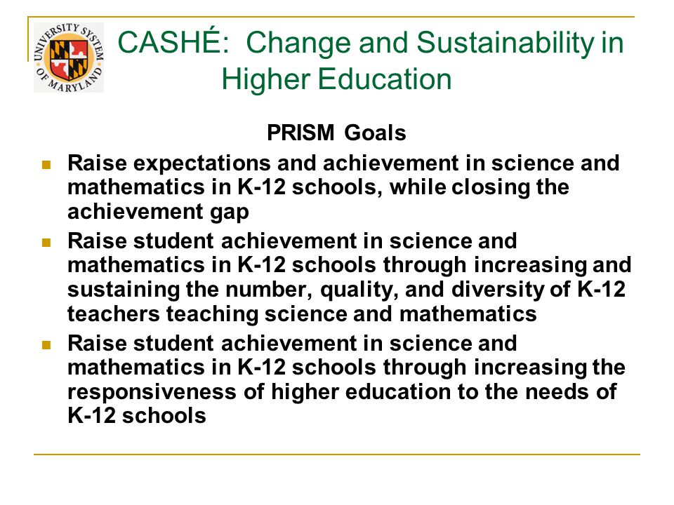 CASHÉ: Change and Sustainability in Higher Education PRISM Goals Raise expectations and achievement in science and mathematics in K-12 schools, while closing the achievement gap Raise student achievement in science and mathematics in K-12 schools through increasing and sustaining the number, quality, and diversity of K-12 teachers teaching science and mathematics Raise student achievement in science and mathematics in K-12 schools through increasing the responsiveness of higher education to the needs of K-12 schools