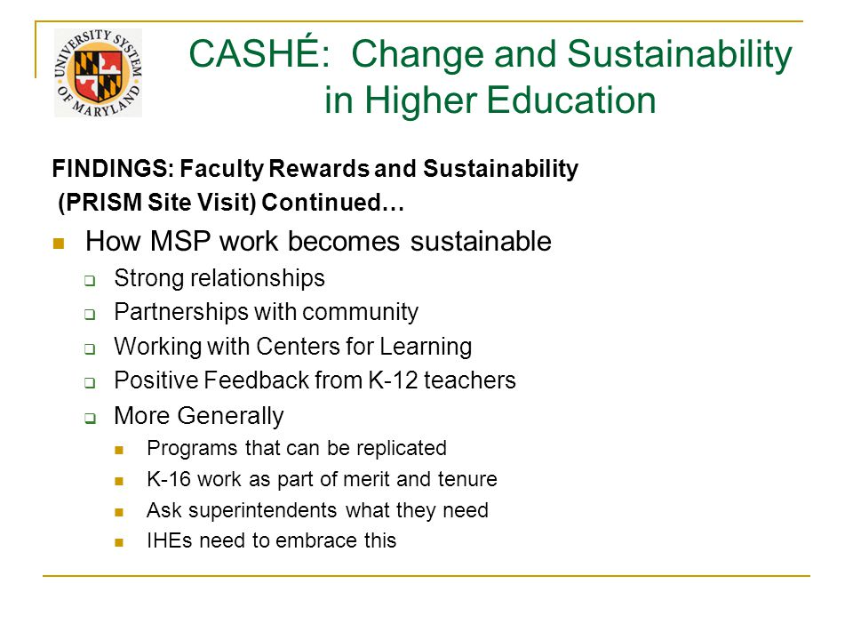 CASHÉ: Change and Sustainability in Higher Education FINDINGS: Faculty Rewards and Sustainability (PRISM Site Visit) Continued… How MSP work becomes sustainable  Strong relationships  Partnerships with community  Working with Centers for Learning  Positive Feedback from K-12 teachers  More Generally Programs that can be replicated K-16 work as part of merit and tenure Ask superintendents what they need IHEs need to embrace this