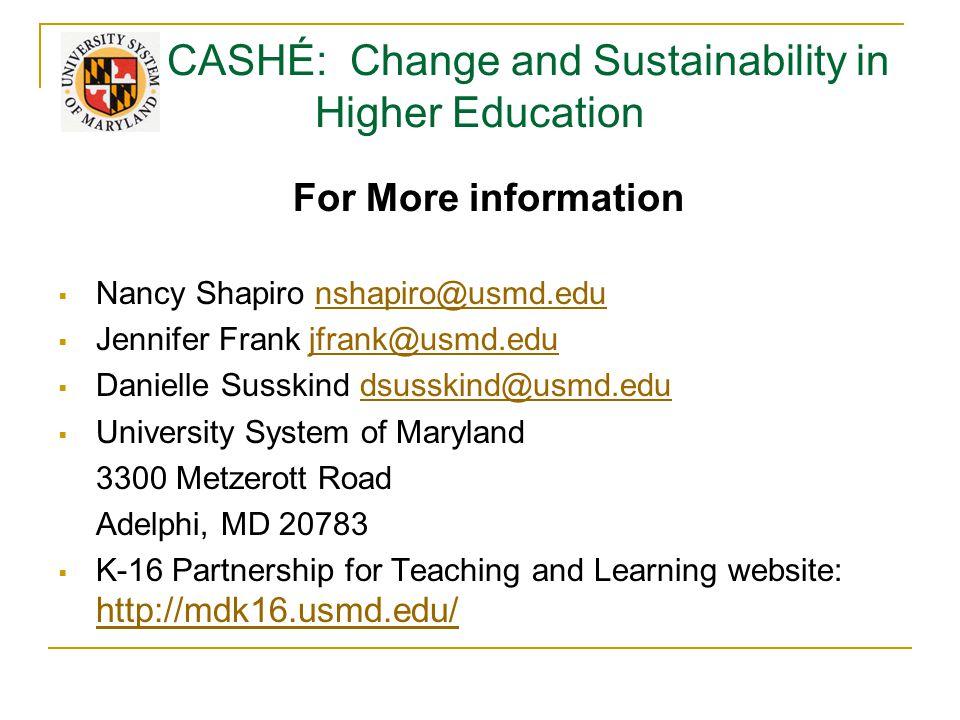 CASHÉ: Change and Sustainability in Higher Education For More information  Nancy Shapiro nshapiro@usmd.edunshapiro@usmd.edu  Jennifer Frank jfrank@usmd.edujfrank@usmd.edu  Danielle Susskind dsusskind@usmd.edudsusskind@usmd.edu  University System of Maryland 3300 Metzerott Road Adelphi, MD 20783  K-16 Partnership for Teaching and Learning website: http://mdk16.usmd.edu/ http://mdk16.usmd.edu/