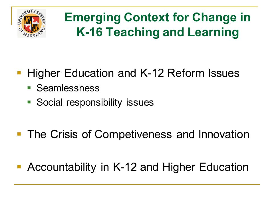 Emerging Context for Change in K-16 Teaching and Learning  Higher Education and K-12 Reform Issues  Seamlessness  Social responsibility issues  The Crisis of Competiveness and Innovation  Accountability in K-12 and Higher Education