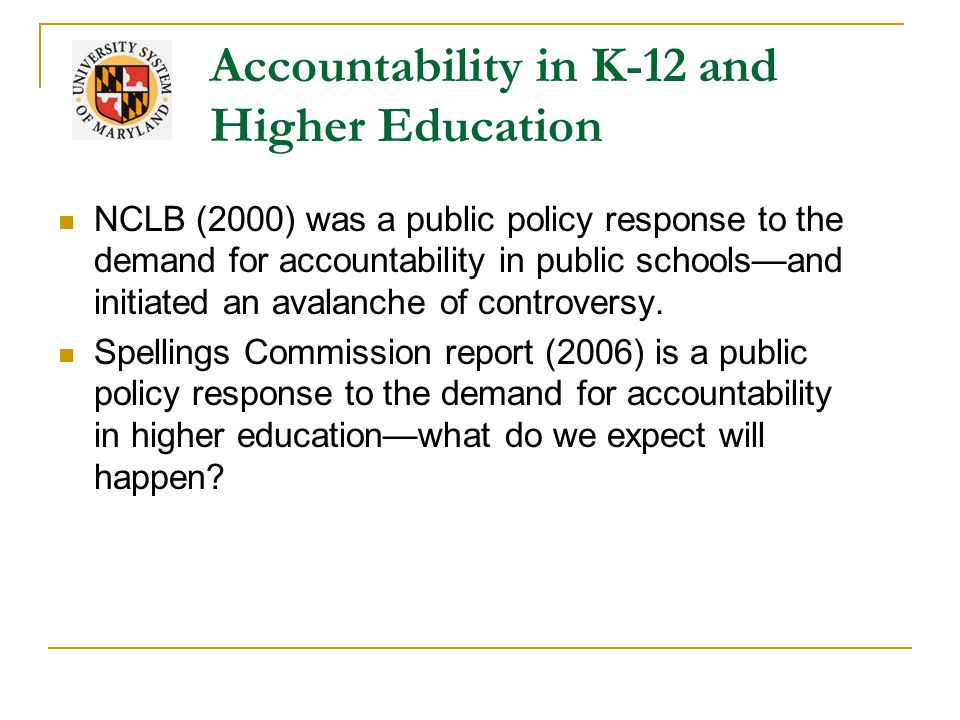 Accountability in K-12 and Higher Education NCLB (2000) was a public policy response to the demand for accountability in public schools—and initiated an avalanche of controversy.