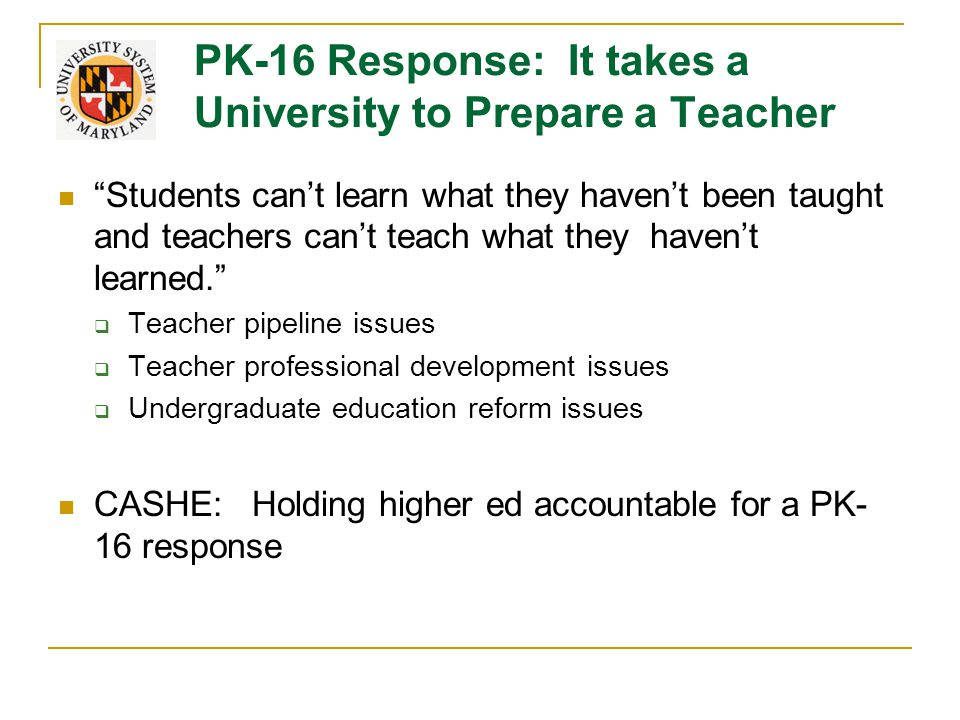 PK-16 Response: It takes a University to Prepare a Teacher Students can't learn what they haven't been taught and teachers can't teach what they haven't learned.  Teacher pipeline issues  Teacher professional development issues  Undergraduate education reform issues CASHE: Holding higher ed accountable for a PK- 16 response