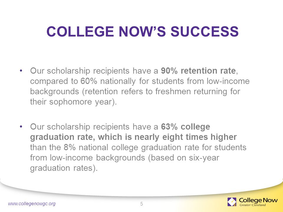 4/21/20155 www.collegenowgc.org COLLEGE NOW'S SUCCESS Our scholarship recipients have a 90% retention rate, compared to 60% nationally for students from low-income backgrounds (retention refers to freshmen returning for their sophomore year).