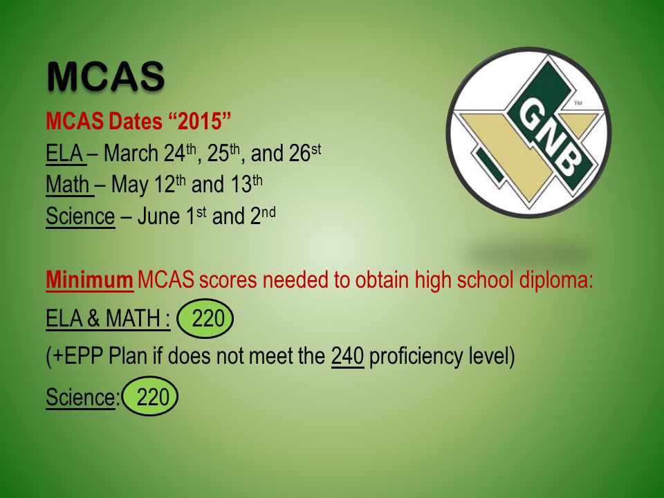 MCAS Dates 2015 ELA – March 24 th, 25 th, and 26 st Math – May 12 th and 13 th Science – June 1 st and 2 nd Minimum MCAS scores needed to obtain high school diploma: ELA & MATH : 220 (+EPP Plan if does not meet the 240 proficiency level) Science: 220 MCAS