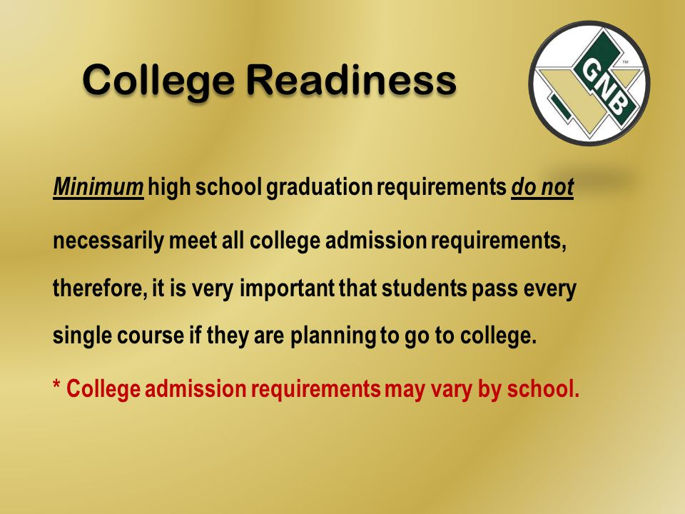 Minimum high school graduation requirements do not necessarily meet all college admission requirements, therefore, it is very important that students pass every single course if they are planning to go to college.