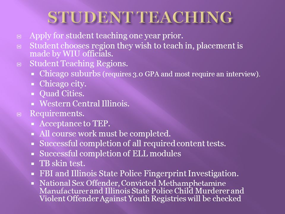  Apply for student teaching one year prior.  Student chooses region they wish to teach in, placement is made by WIU officials.  Student Teaching Re