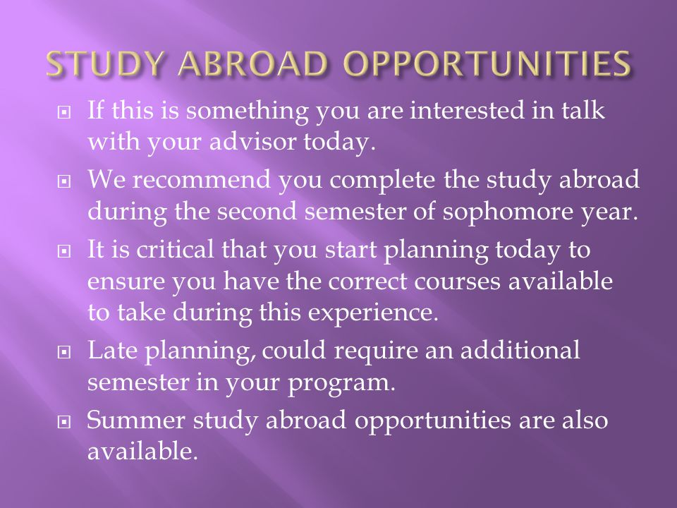  If this is something you are interested in talk with your advisor today.  We recommend you complete the study abroad during the second semester of