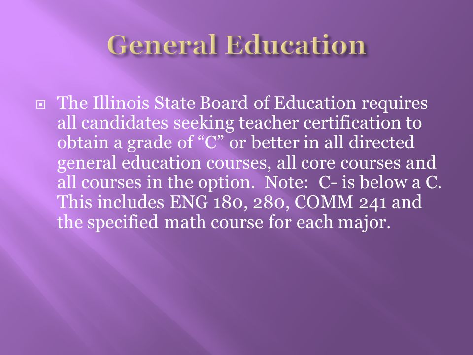 " The Illinois State Board of Education requires all candidates seeking teacher certification to obtain a grade of ""C"" or better in all directed gener"