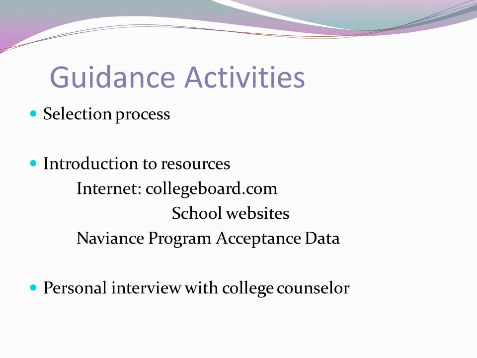 Guidance Activities Selection process Introduction to resources Internet: collegeboard.com School websites Naviance Program Acceptance Data Personal interview with college counselor