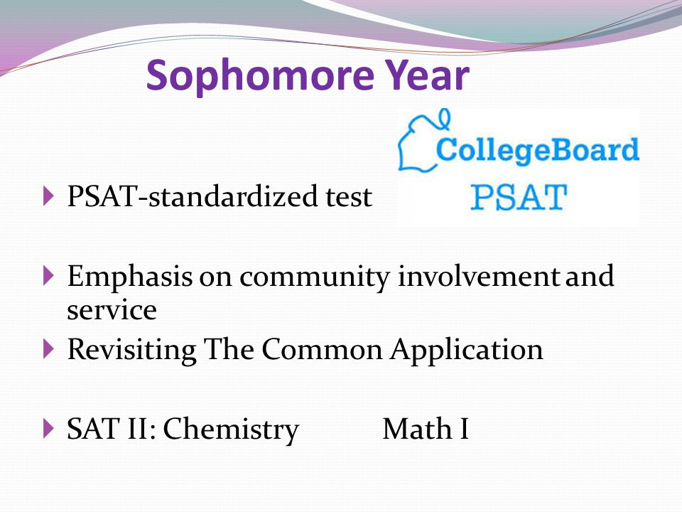Sophomore Year  PSAT-standardized test  Emphasis on community involvement and service  Revisiting The Common Application  SAT II: Chemistry Math I