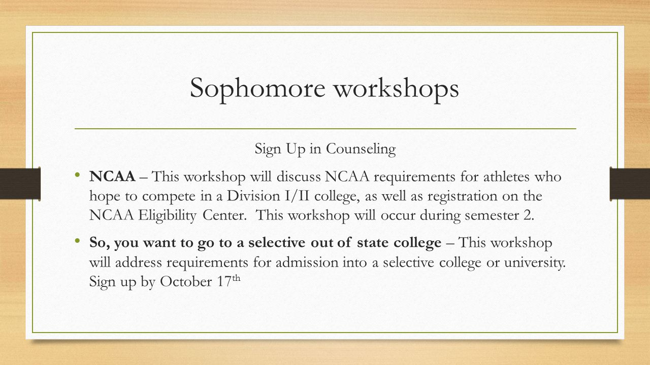 Sophomore workshops Sign Up in Counseling NCAA – This workshop will discuss NCAA requirements for athletes who hope to compete in a Division I/II college, as well as registration on the NCAA Eligibility Center.