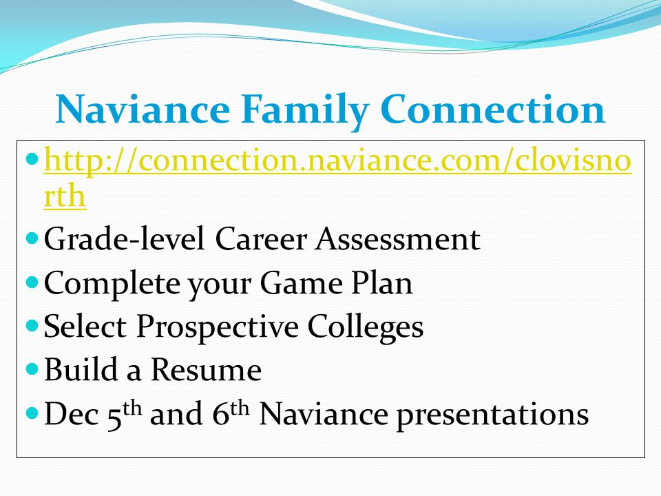 Naviance Family Connection http://connection.naviance.com/clovisno rth http://connection.naviance.com/clovisno rth Grade-level Career Assessment Complete your Game Plan Select Prospective Colleges Build a Resume Dec 5 th and 6 th Naviance presentations