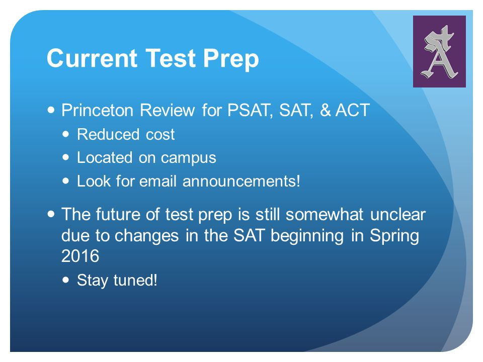 Current Test Prep Princeton Review for PSAT, SAT, & ACT Reduced cost Located on campus Look for email announcements.