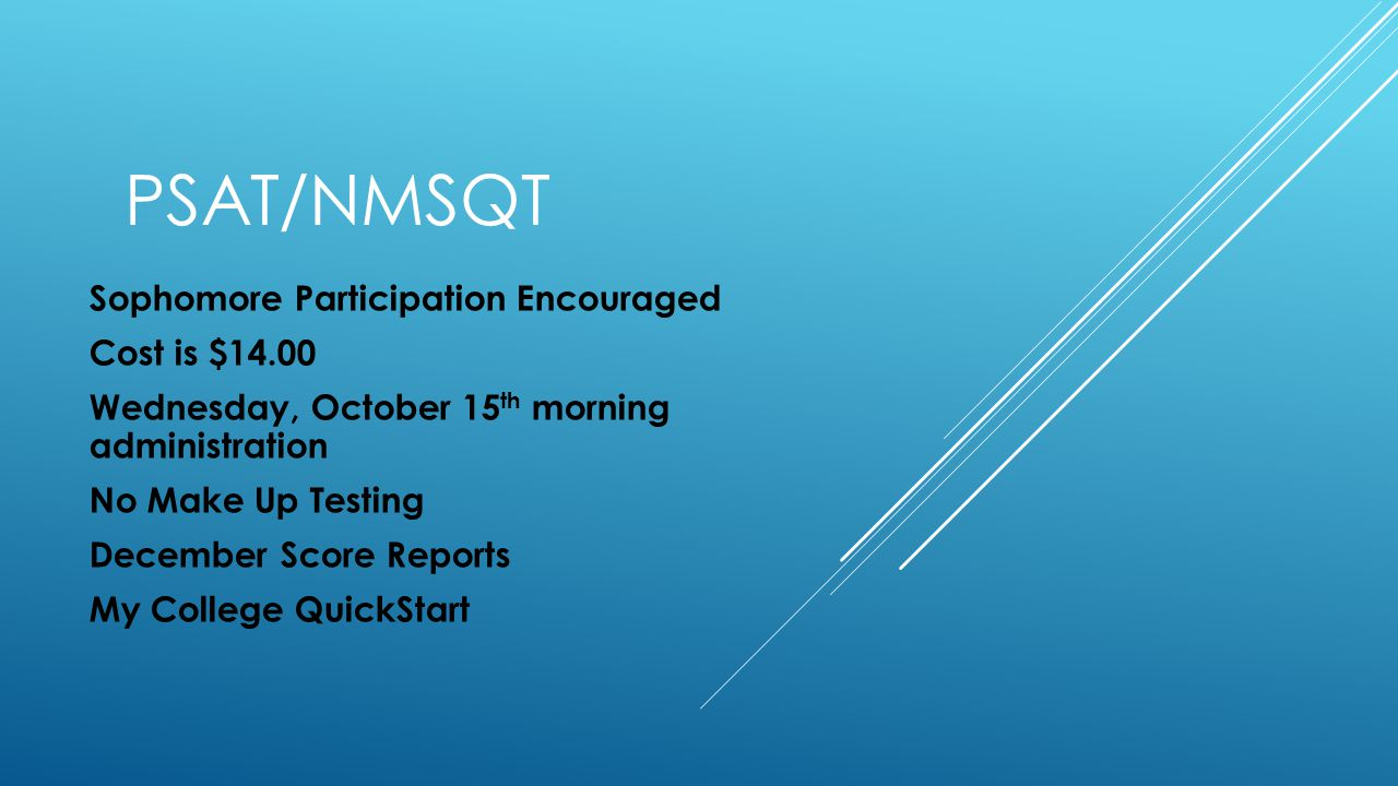 PSAT/NMSQT Sophomore Participation Encouraged Cost is $14.00 Wednesday, October 15 th morning administration No Make Up Testing December Score Reports