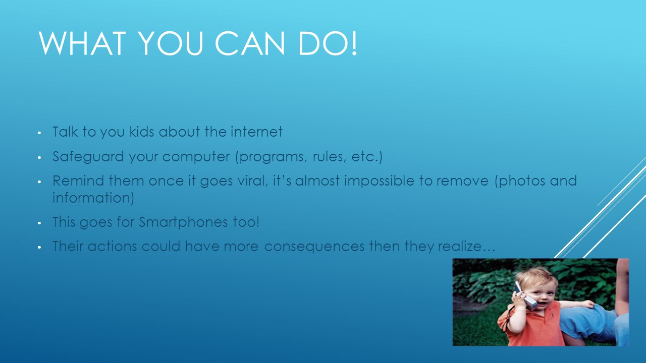 WHAT YOU CAN DO! Talk to you kids about the internet Safeguard your computer (programs, rules, etc.) Remind them once it goes viral, it's almost impos
