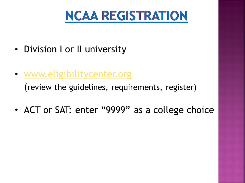 Division I or II university www.eligibilitycenter.org ( review the guidelines, requirements, register) ACT or SAT: enter 9999 as a college choice