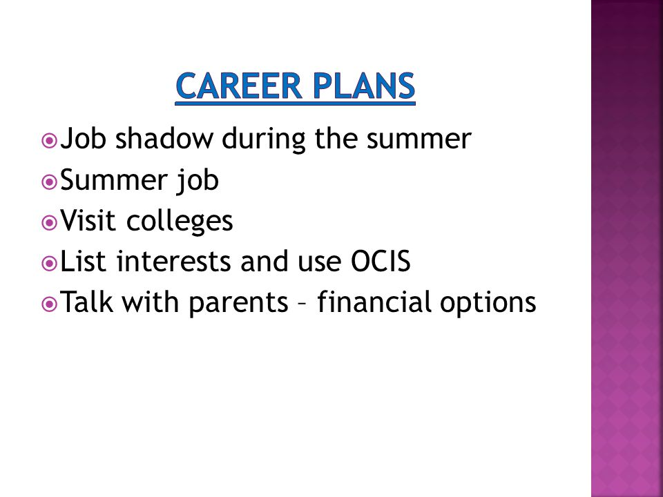  Job shadow during the summer  Summer job  Visit colleges  List interests and use OCIS  Talk with parents – financial options