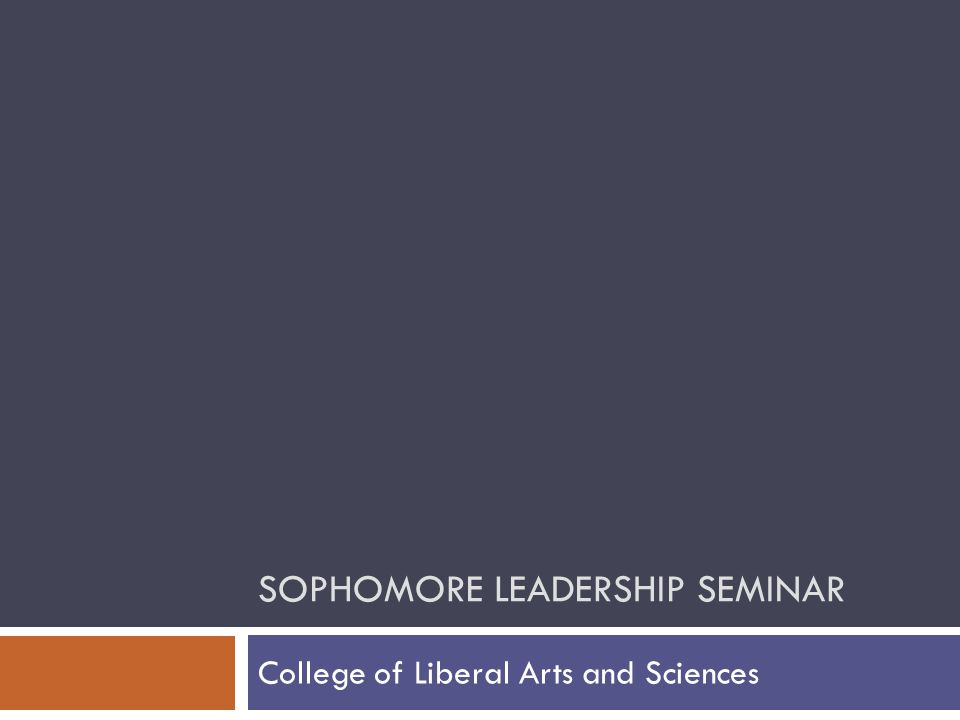 SOPHOMORE LEADERSHIP SEMINAR College of Liberal Arts and Sciences