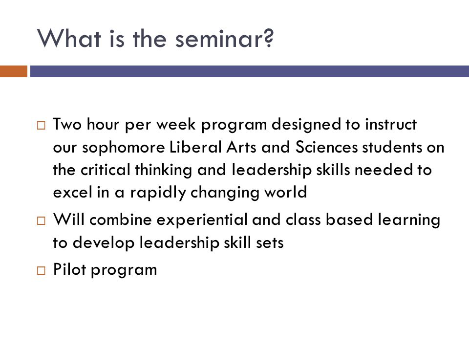What is the seminar?  Two hour per week program designed to instruct our sophomore Liberal Arts and Sciences students on the critical thinking and le
