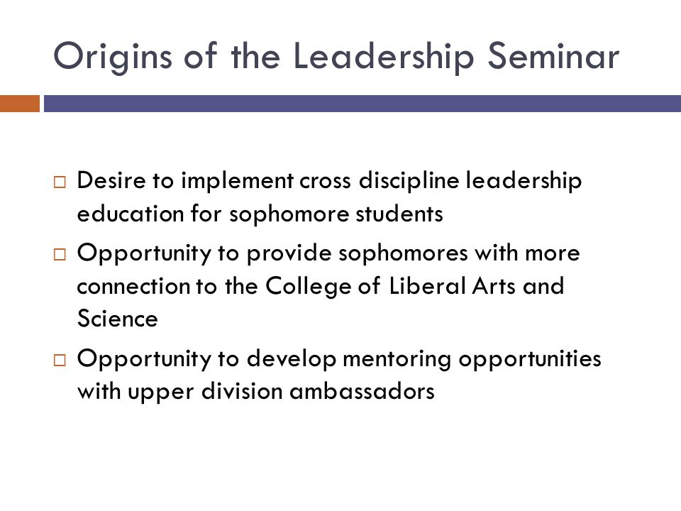 Origins of the Leadership Seminar  Desire to implement cross discipline leadership education for sophomore students  Opportunity to provide sophomor