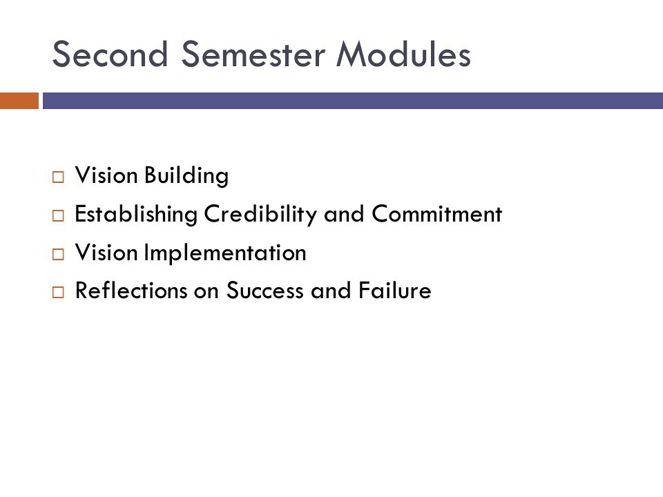 Second Semester Modules  Vision Building  Establishing Credibility and Commitment  Vision Implementation  Reflections on Success and Failure