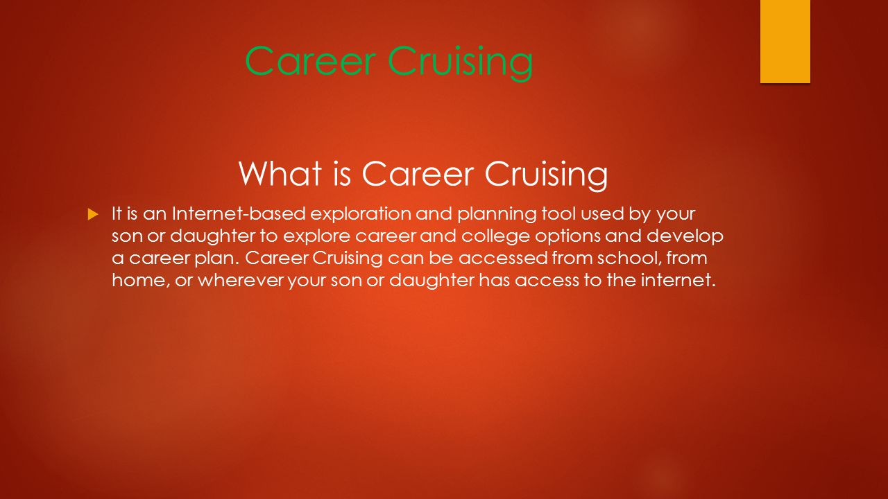 Career Cruising What is Career Cruising  It is an Internet-based exploration and planning tool used by your son or daughter to explore career and college options and develop a career plan.