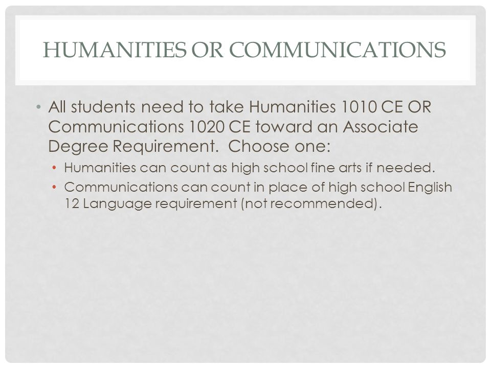 HUMANITIES OR COMMUNICATIONS All students need to take Humanities 1010 CE OR Communications 1020 CE toward an Associate Degree Requirement.