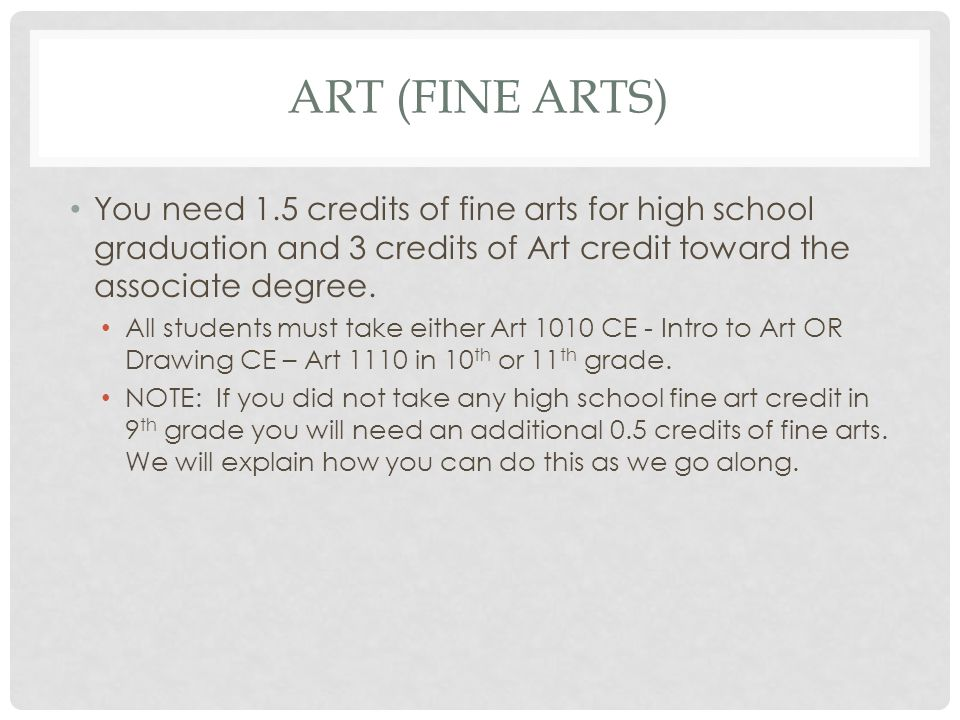 ART (FINE ARTS) You need 1.5 credits of fine arts for high school graduation and 3 credits of Art credit toward the associate degree.