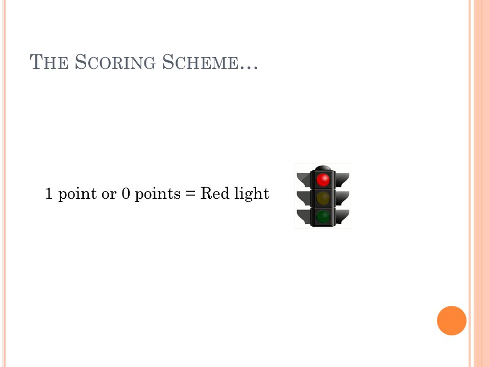 T HE S CORING S CHEME … 1 point or 0 points = Red light