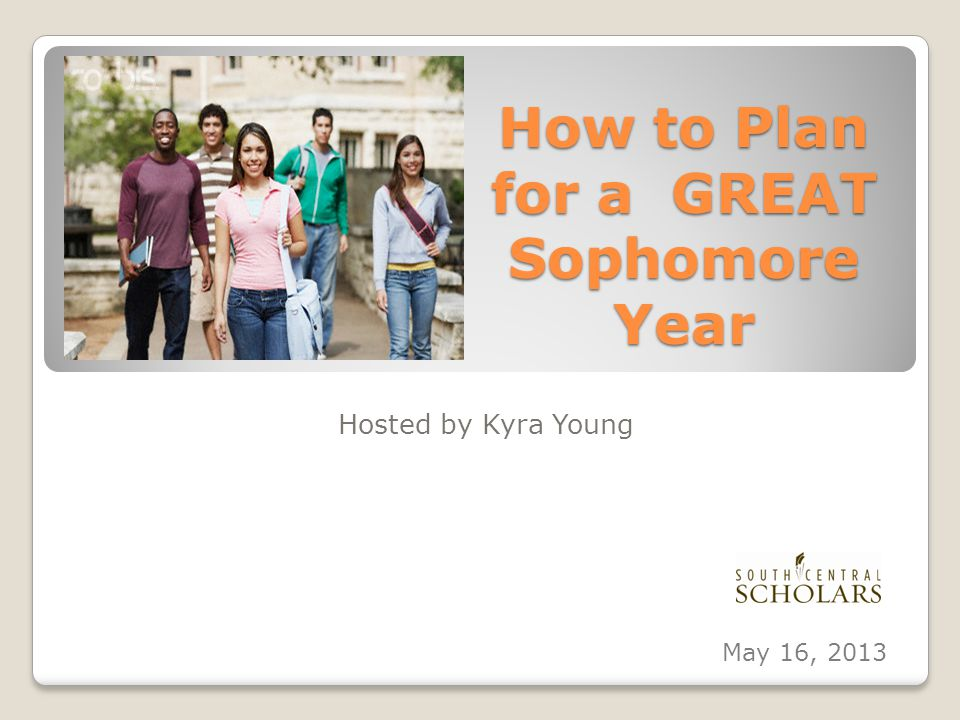 How to Plan for a GREAT Sophomore Year Hosted by Kyra Young May 16, 2013