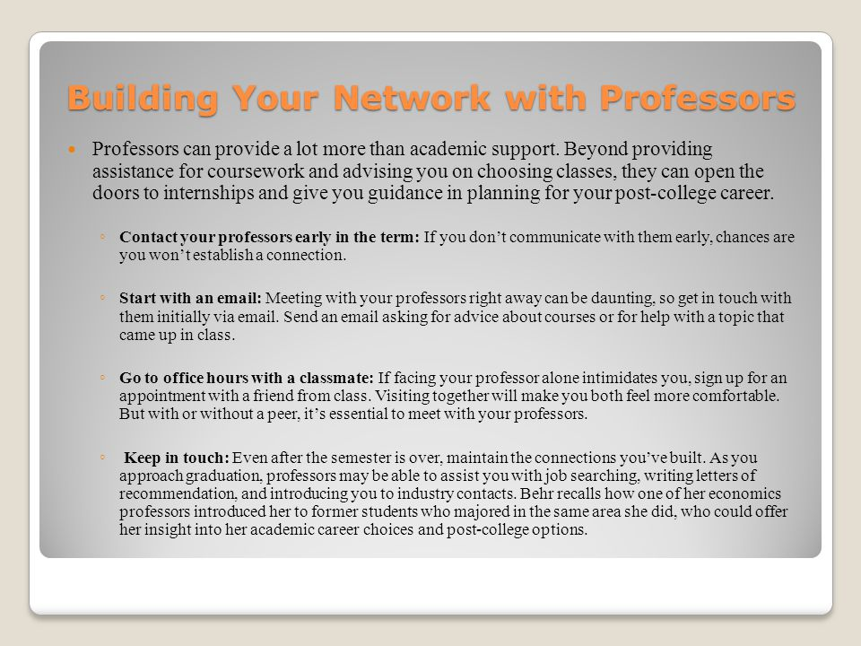 Building Your Network with Professors Professors can provide a lot more than academic support. Beyond providing assistance for coursework and advising